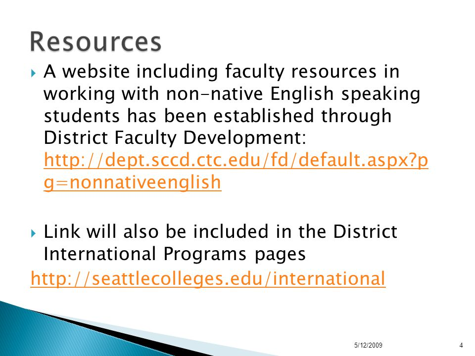  A website including faculty resources in working with non-native English speaking students has been established through District Faculty Development: http://dept.sccd.ctc.edu/fd/default.aspx p g=nonnativeenglish http://dept.sccd.ctc.edu/fd/default.aspx p g=nonnativeenglish  Link will also be included in the District International Programs pages http://seattlecolleges.edu/international 5/12/20094