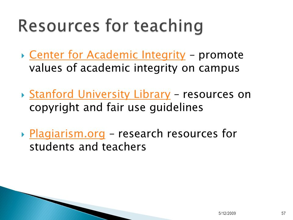  Center for Academic Integrity – promote values of academic integrity on campus Center for Academic Integrity  Stanford University Library – resources on copyright and fair use guidelines Stanford University Library  Plagiarism.org – research resources for students and teachers Plagiarism.org 5/12/200957
