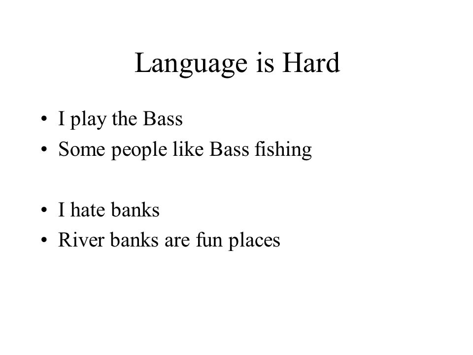 Language is Hard I play the Bass Some people like Bass fishing I hate banks River banks are fun places