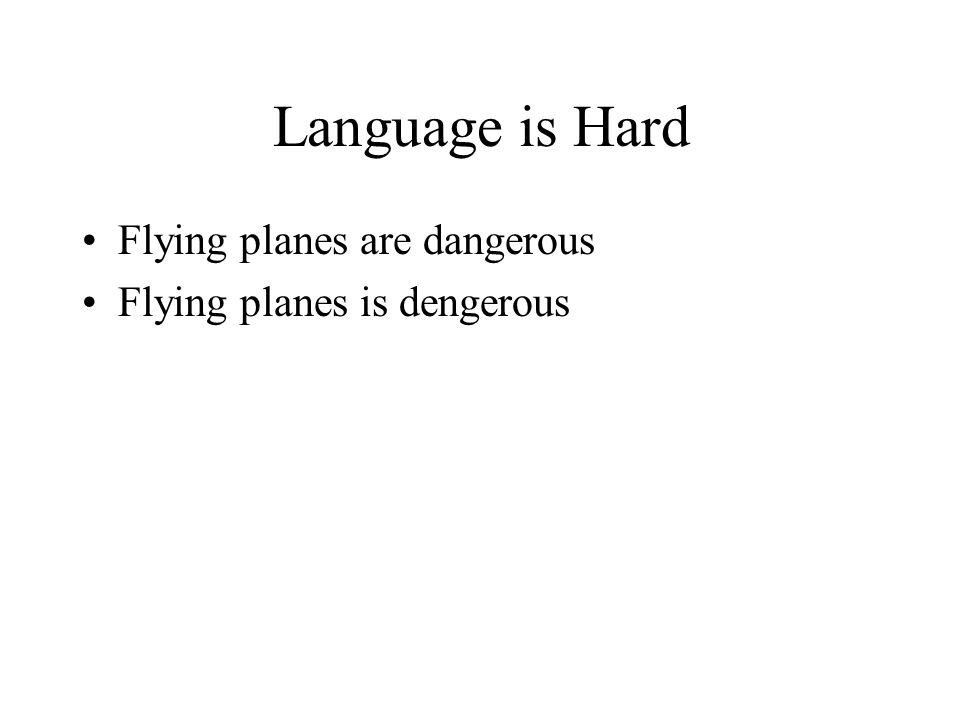 Language is Hard Flying planes are dangerous Flying planes is dengerous