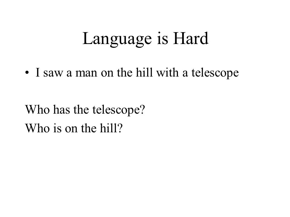 Language is Hard I saw a man on the hill with a telescope Who has the telescope.