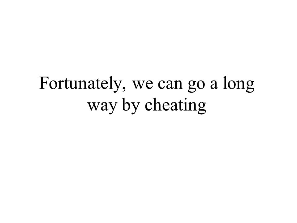 Fortunately, we can go a long way by cheating