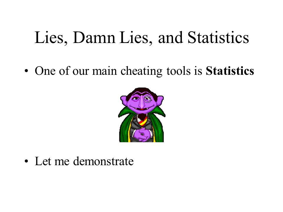 Lies, Damn Lies, and Statistics One of our main cheating tools is Statistics Let me demonstrate