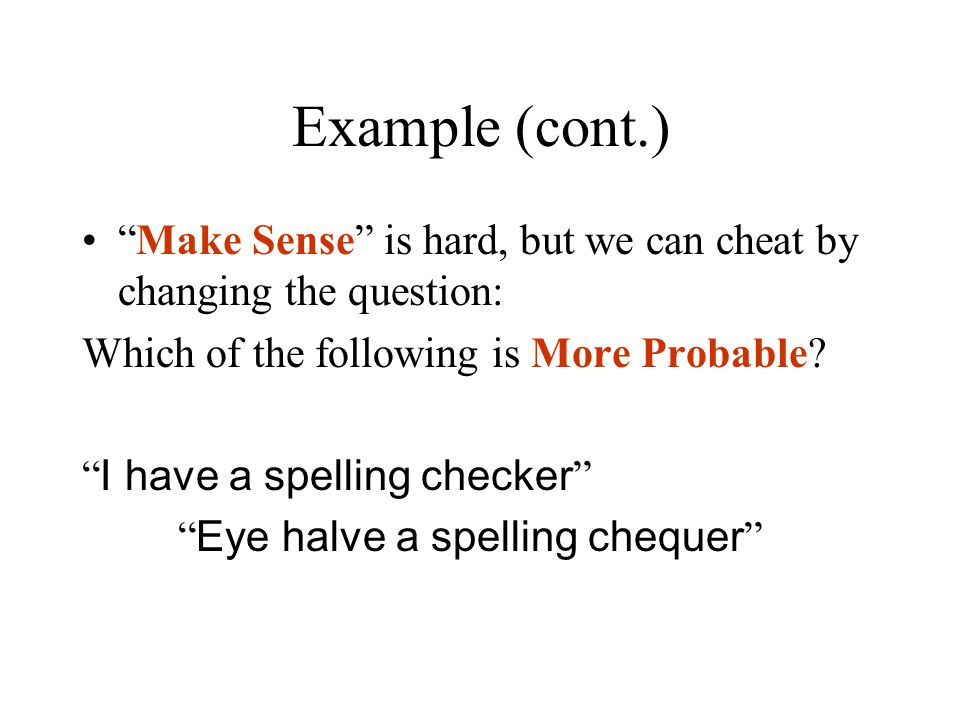 Example (cont.) Make Sense is hard, but we can cheat by changing the question: Which of the following is More Probable.