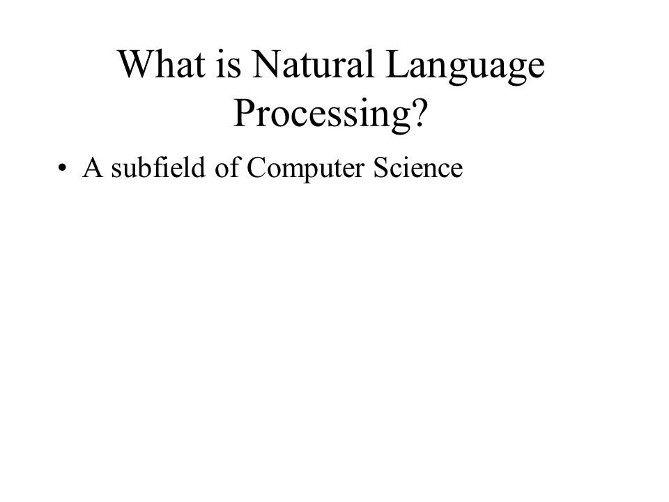 What is Natural Language Processing? A subfield of Computer Science 20-30 years ago: