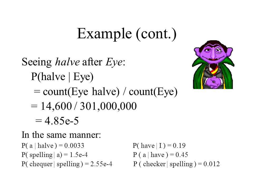 Example (cont.) Seeing halve after Eye: P(halve | Eye) = count(Eye halve) / count(Eye) = 14,600 / 301,000,000 = 4.85e-5 In the same manner: P( a | halve ) = 0.0033 P( have | I ) = 0.19 P( spelling | a) = 1.5e-4 P ( a | have ) = 0.45 P( chequer | spelling ) = 2.55e-4 P ( checker | spelling ) = 0.012