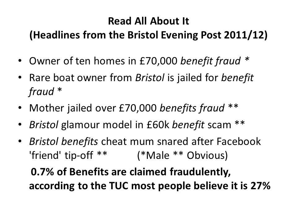 Read All About It (Headlines from the Bristol Evening Post 2011/12) Owner of ten homes in £70,000 benefit fraud * Rare boat owner from Bristol is jailed for benefit fraud * Mother jailed over £70,000 benefits fraud ** Bristol glamour model in £60k benefit scam ** Bristol benefits cheat mum snared after Facebook friend tip-off ** (*Male ** Obvious) 0.7% of Benefits are claimed fraudulently, according to the TUC most people believe it is 27%