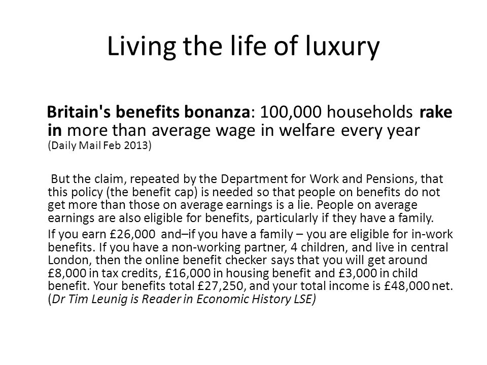 Living the life of luxury Britain s benefits bonanza: 100,000 households rake in more than average wage in welfare every year (Daily Mail Feb 2013) But the claim, repeated by the Department for Work and Pensions, that this policy (the benefit cap) is needed so that people on benefits do not get more than those on average earnings is a lie.