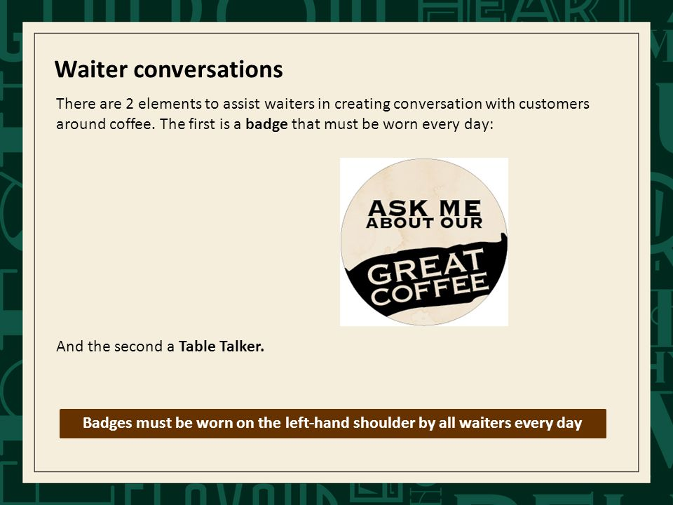 Waiter conversations There are 2 elements to assist waiters in creating conversation with customers around coffee.