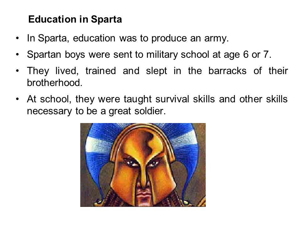 Education in Sparta In Sparta, education was to produce an army. Spartan boys were sent to military school at age 6 or 7. They lived, trained and slep