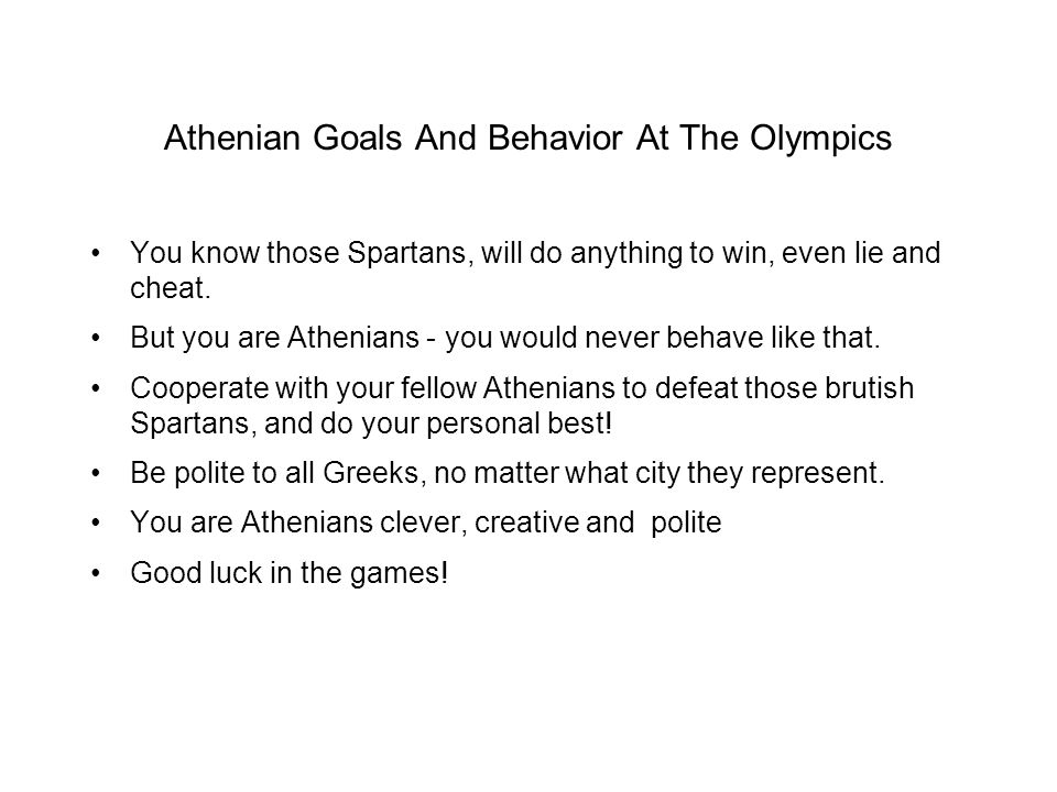 Athenian Goals And Behavior At The Olympics You know those Spartans, will do anything to win, even lie and cheat. But you are Athenians - you would ne