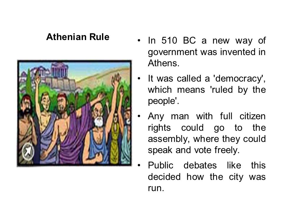 Athenian Rule In 510 BC a new way of government was invented in Athens. It was called a 'democracy', which means 'ruled by the people'. Any man with f