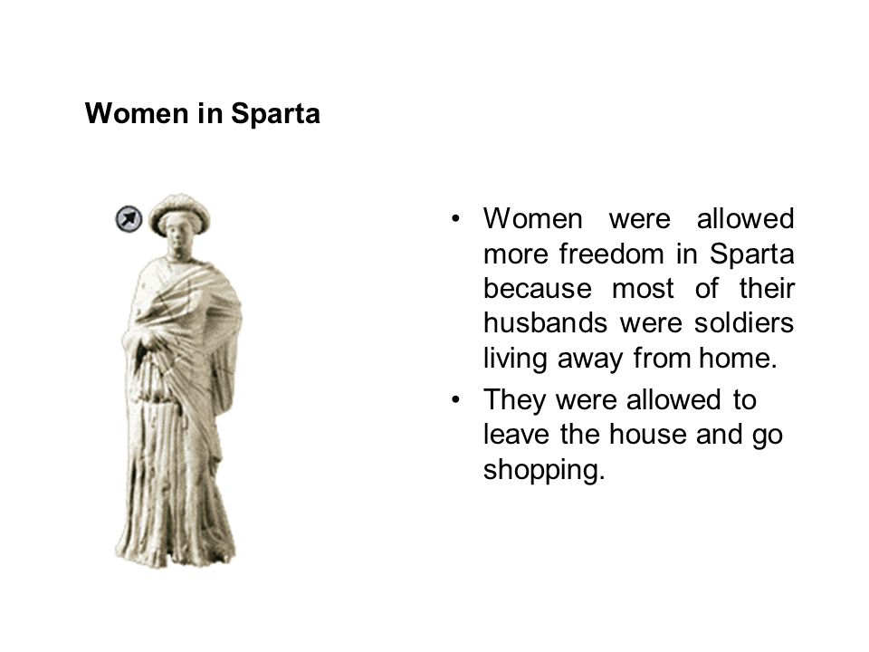 Women in Sparta Women were allowed more freedom in Sparta because most of their husbands were soldiers living away from home. They were allowed to lea