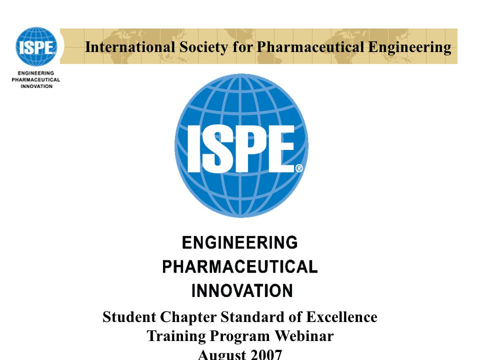 International Society for Pharmaceutical Engineering Student Chapter Standard of Excellence Training Program Webinar August 2007