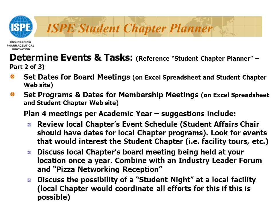 ISPE Student Chapter Planner Set Dates for Board Meetings (on Excel Spreadsheet and Student Chapter Web site) Set Programs & Dates for Membership Meetings (on Excel Spreadsheet and Student Chapter Web site) Plan 4 meetings per Academic Year – suggestions include: Review local Chapter's Event Schedule (Student Affairs Chair should have dates for local Chapter programs).