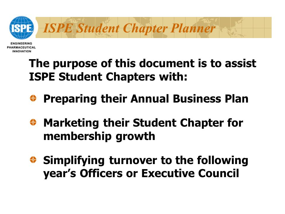 ISPE Student Chapter Planner Preparing their Annual Business Plan Marketing their Student Chapter for membership growth Simplifying turnover to the following year's Officers or Executive Council The purpose of this document is to assist ISPE Student Chapters with:
