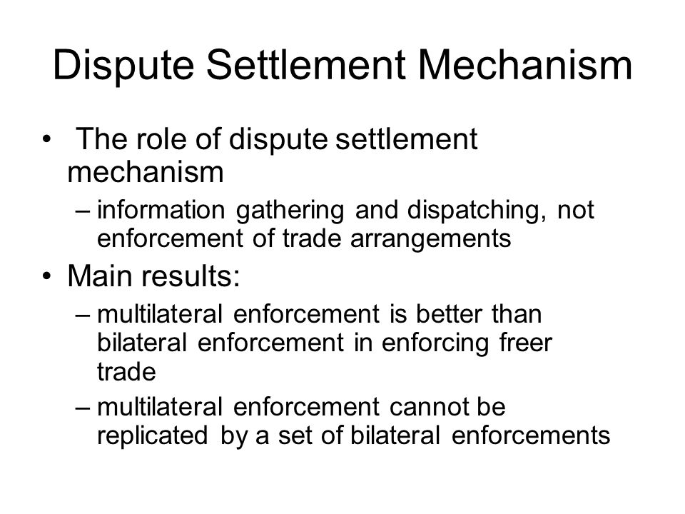 Dispute Settlement Mechanism The role of dispute settlement mechanism –information gathering and dispatching, not enforcement of trade arrangements Main results: –multilateral enforcement is better than bilateral enforcement in enforcing freer trade –multilateral enforcement cannot be replicated by a set of bilateral enforcements