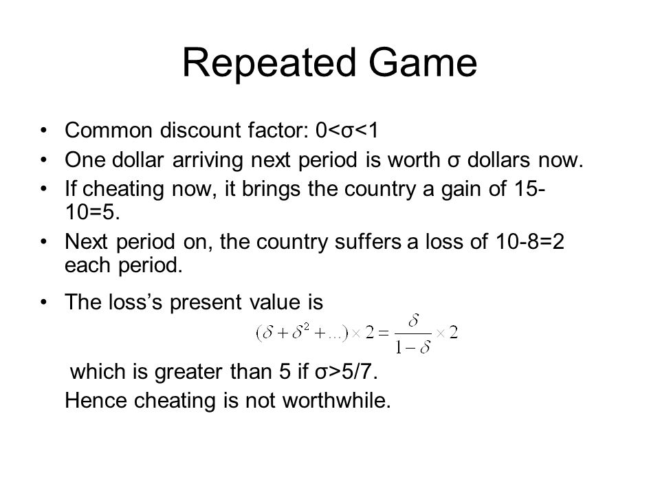 Repeated Game Common discount factor: 0<σ<1 One dollar arriving next period is worth σ dollars now. If cheating now, it brings the country a gain of 1