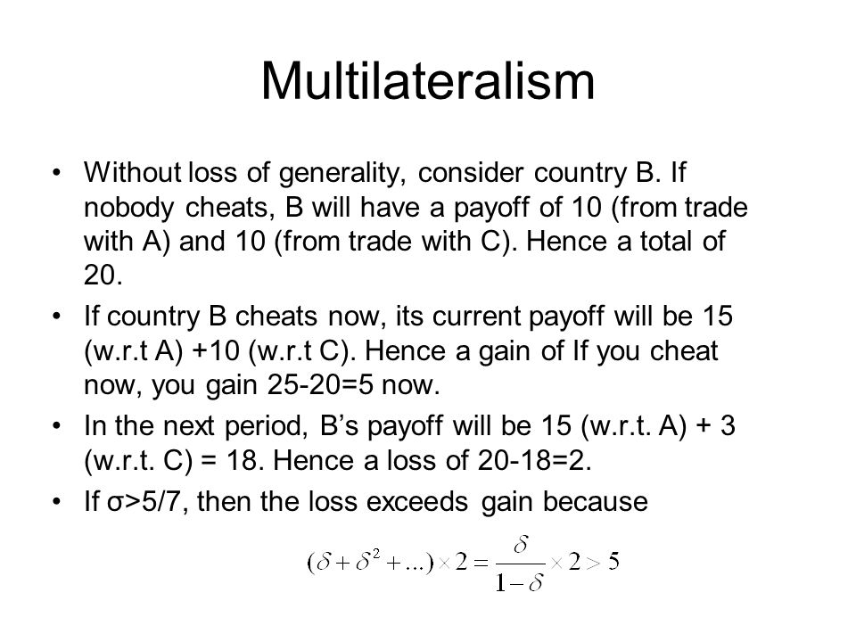 Multilateralism Without loss of generality, consider country B. If nobody cheats, B will have a payoff of 10 (from trade with A) and 10 (from trade wi