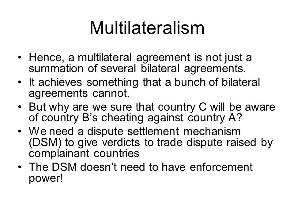 Multilateralism Hence, a multilateral agreement is not just a summation of several bilateral agreements.