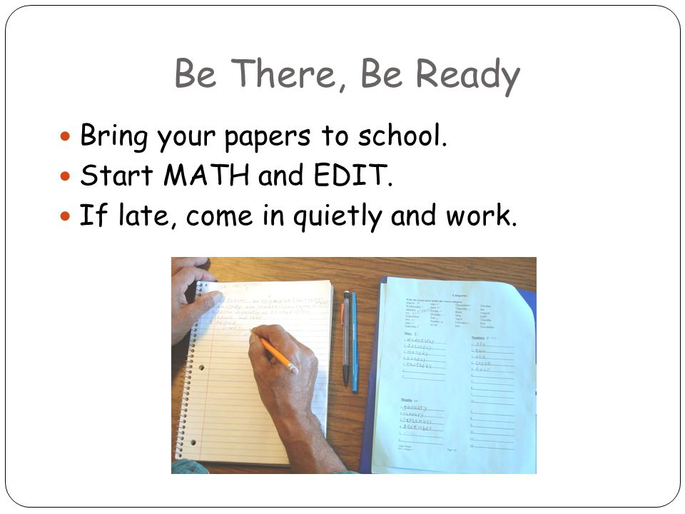 Be There, Be Ready Bring your papers to school. Start MATH and EDIT.