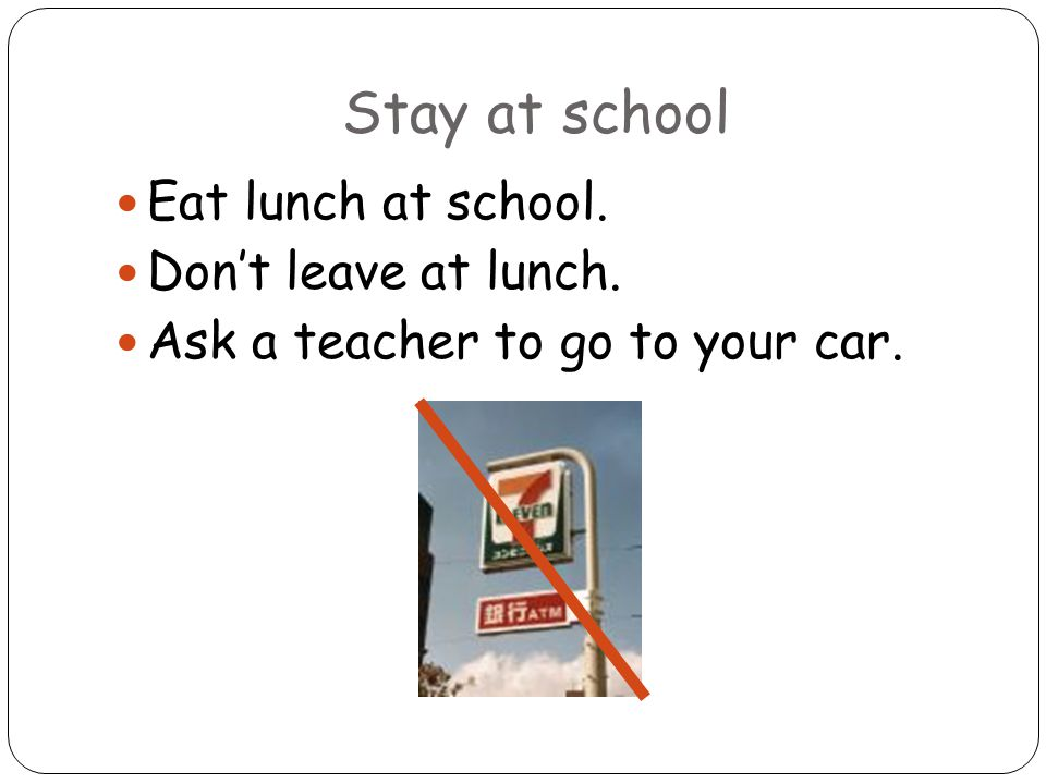 Stay at school Eat lunch at school. Don't leave at lunch. Ask a teacher to go to your car.