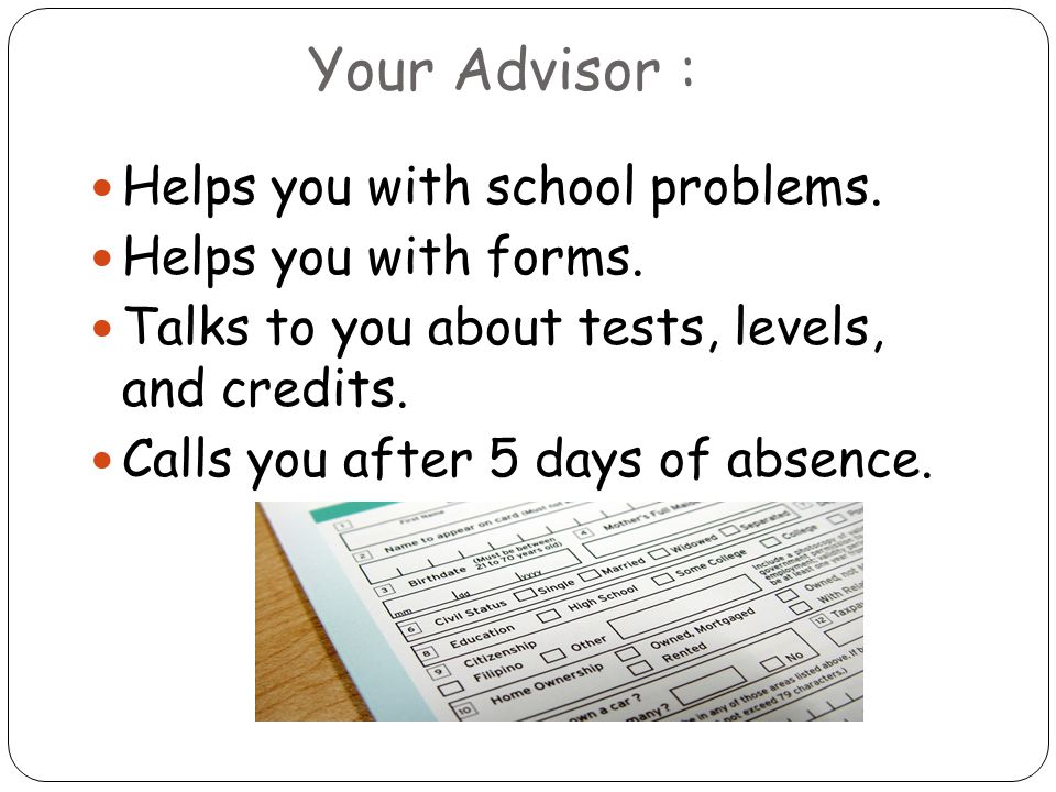 Your Advisor : Helps you with school problems. Helps you with forms.