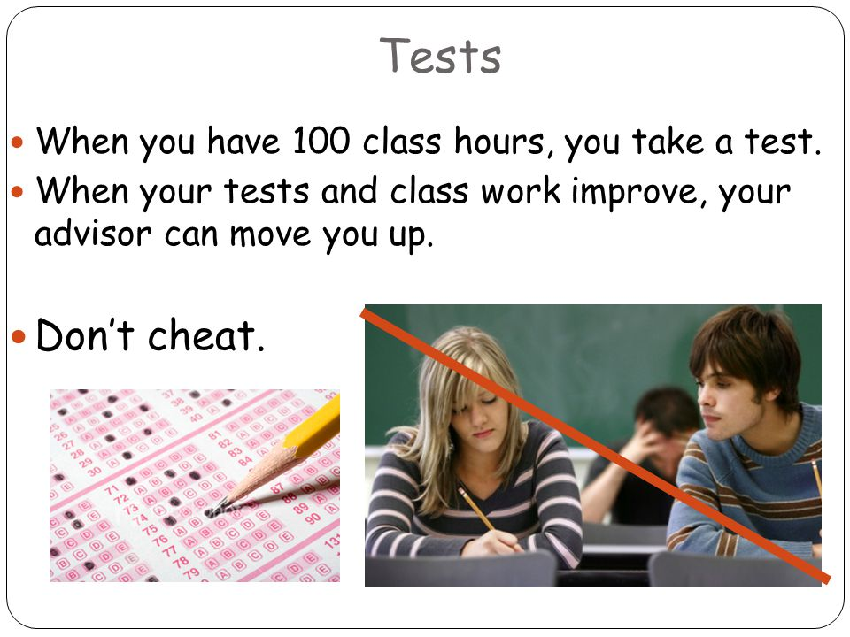 Tests When you have 100 class hours, you take a test. When your tests and class work improve, your advisor can move you up. Don't cheat.