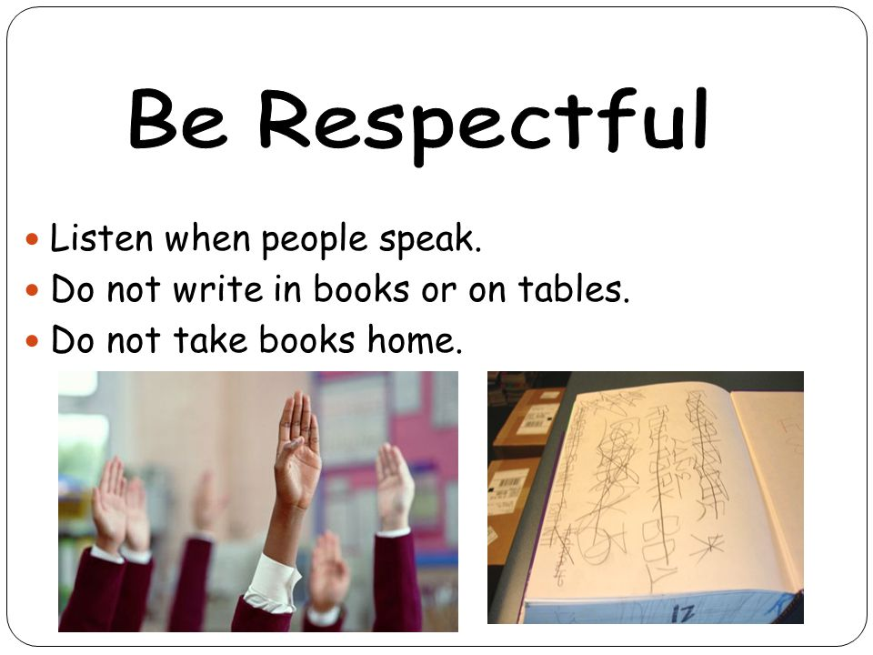Listen when people speak. Do not write in books or on tables. Do not take books home.