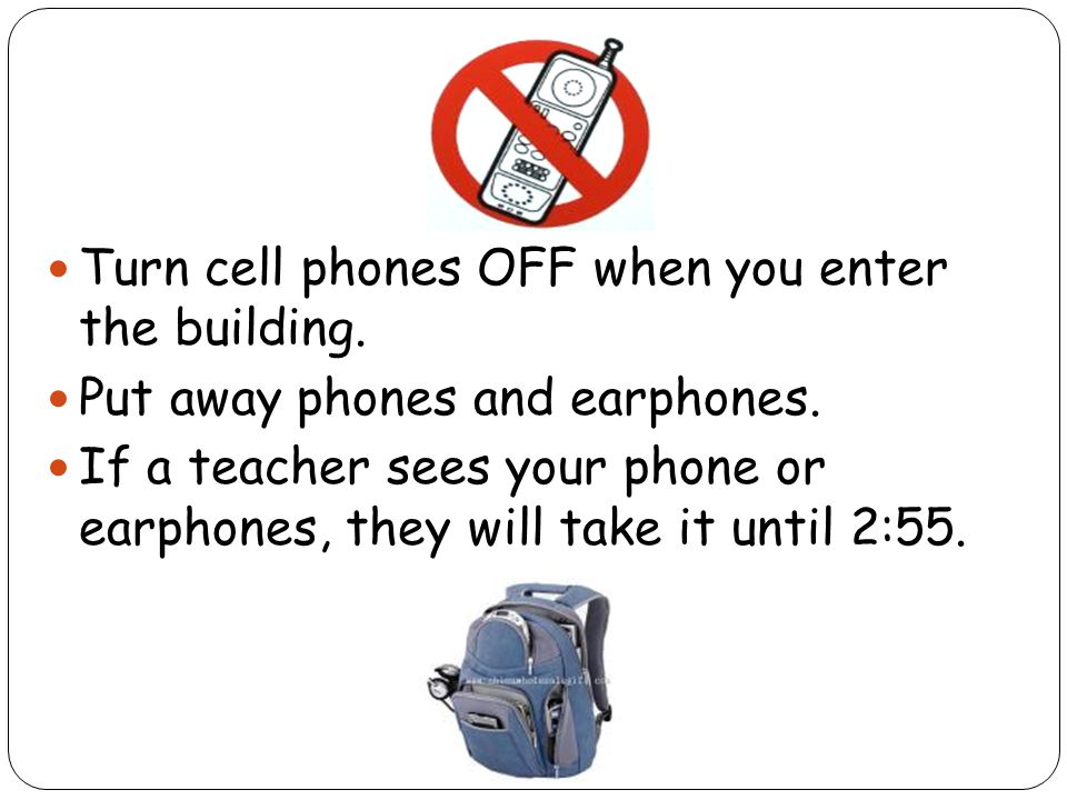 Turn cell phones OFF when you enter the building. Put away phones and earphones. If a teacher sees your phone or earphones, they will take it until 2: