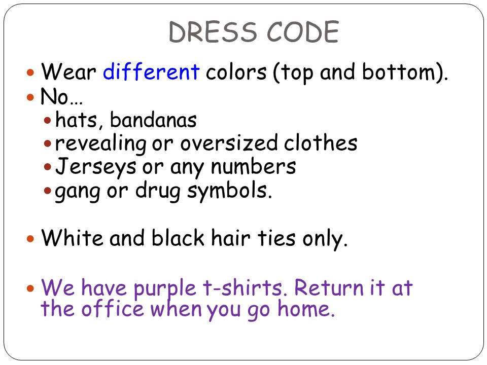 DRESS CODE Wear different colors (top and bottom). No… hats, bandanas revealing or oversized clothes Jerseys or any numbers gang or drug symbols. Whit