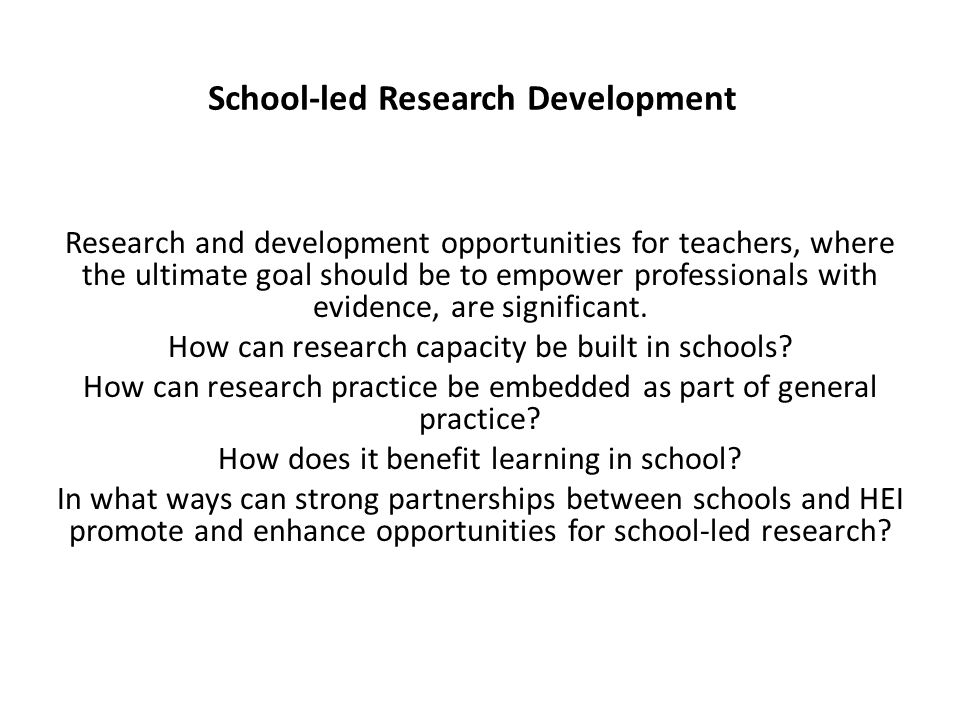 School-led Research Development Research and development opportunities for teachers, where the ultimate goal should be to empower professionals with evidence, are significant.