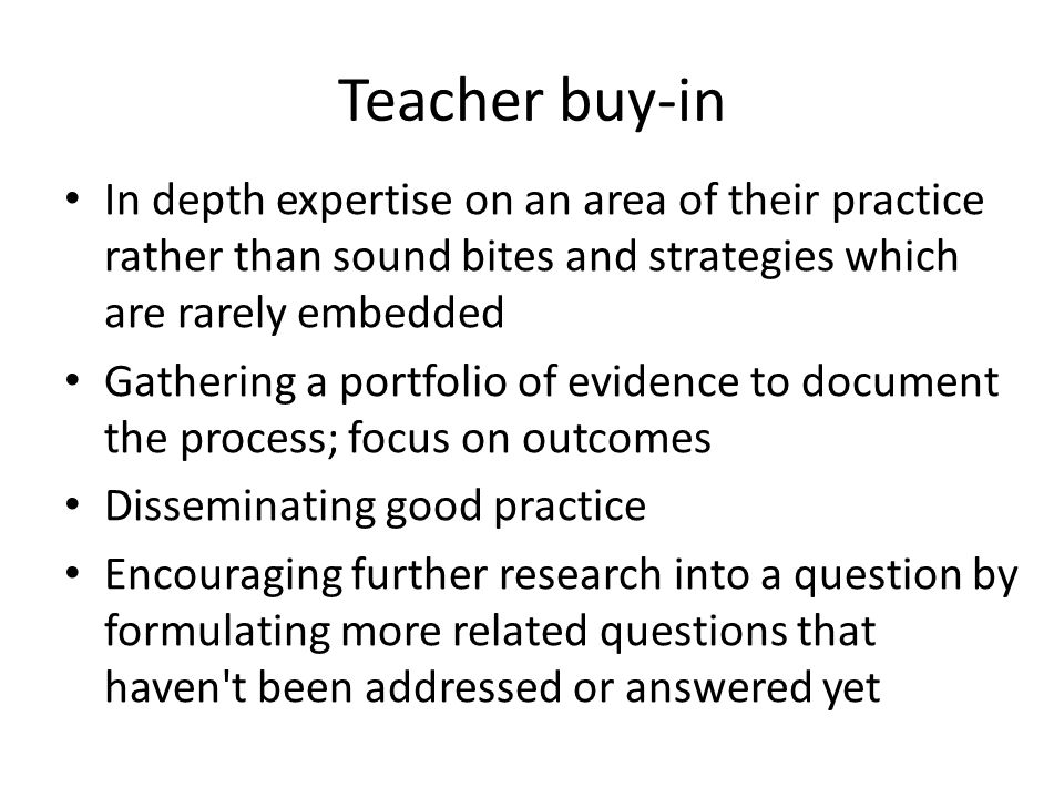 Teacher buy-in In depth expertise on an area of their practice rather than sound bites and strategies which are rarely embedded Gathering a portfolio