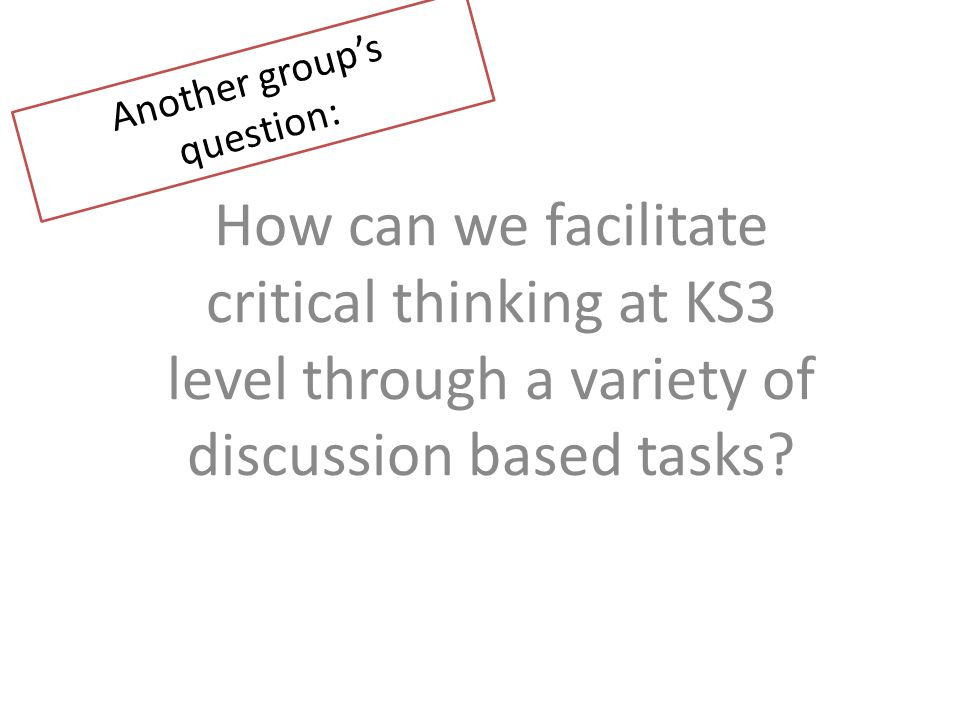 How can we facilitate critical thinking at KS3 level through a variety of discussion based tasks.