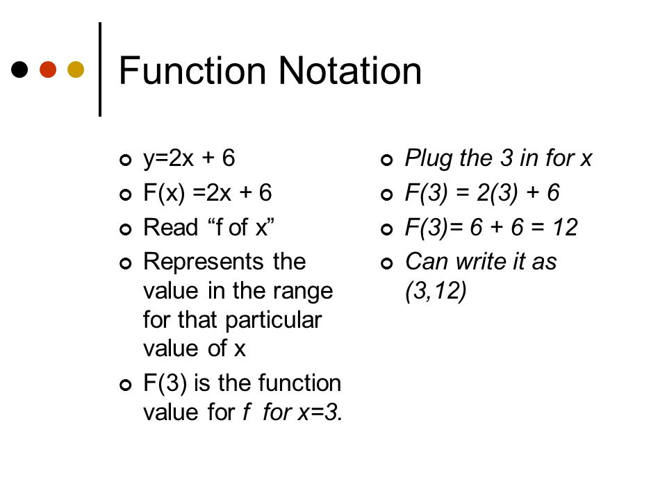Function Notation y=2x + 6 F(x) =2x + 6 Read f of x Represents the value in the range for that particular value of x F(3) is the function value for f for x=3.