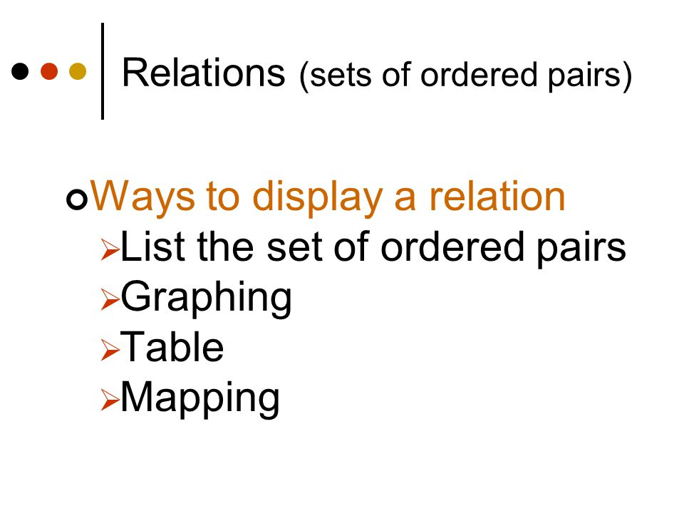 Relations (sets of ordered pairs) Ways to display a relation  List the set of ordered pairs  Graphing  Table  Mapping