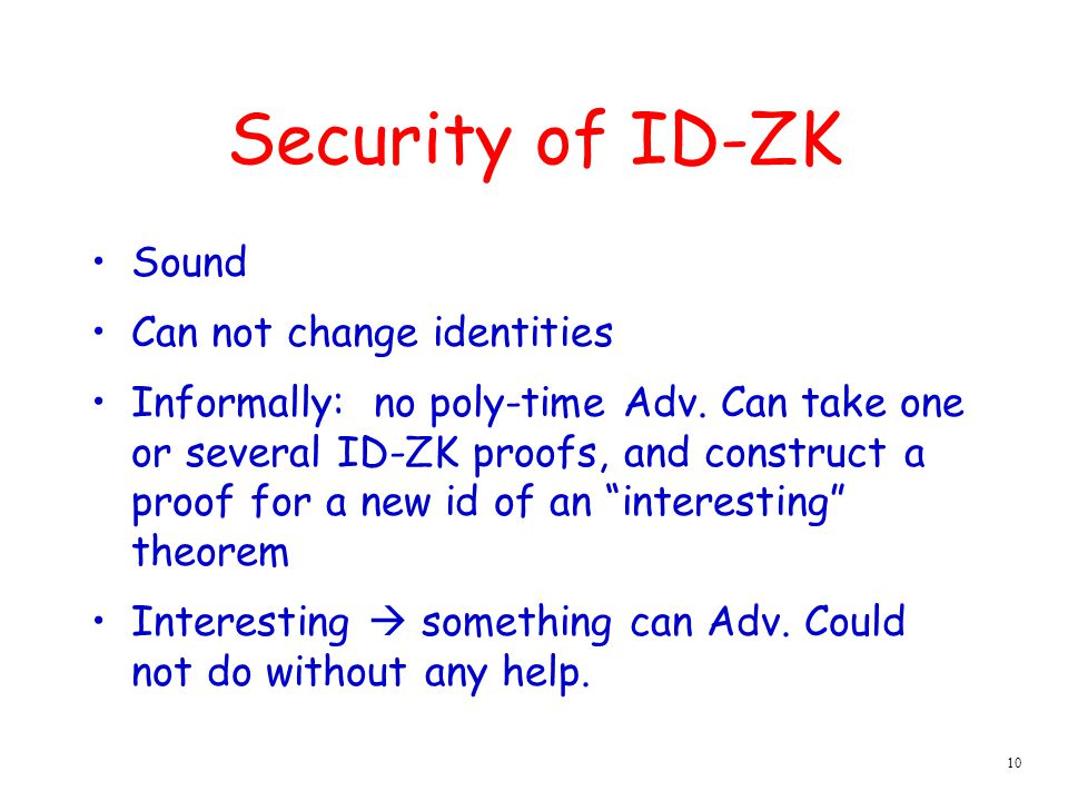 10 Security of ID-ZK Sound Can not change identities Informally: no poly-time Adv.