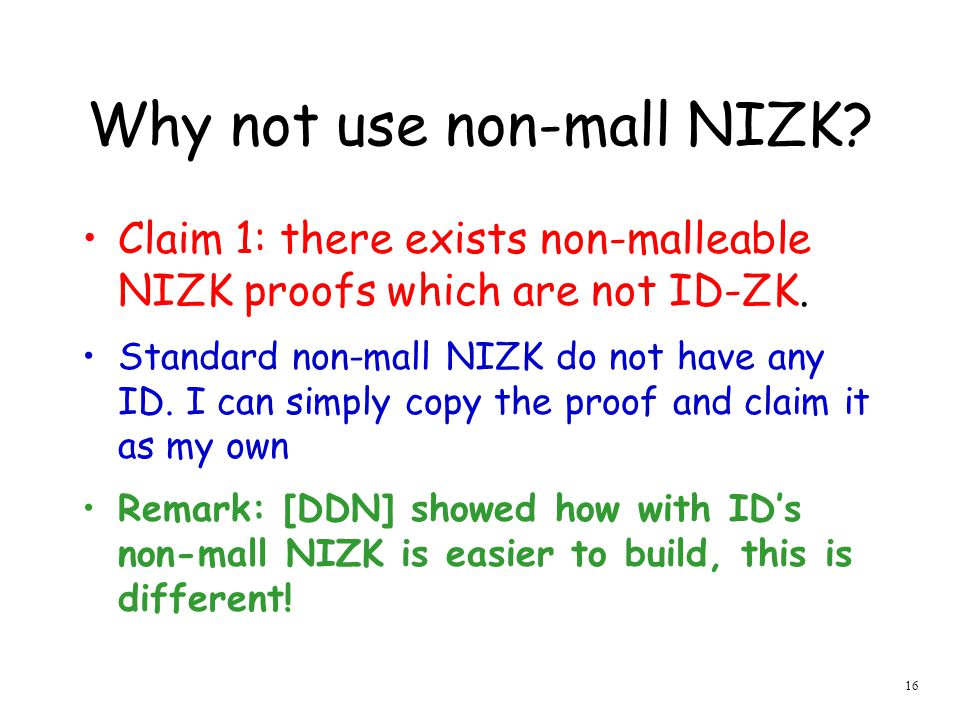 16 Why not use non-mall NIZK.Claim 1: there exists non-malleable NIZK proofs which are not ID-ZK.