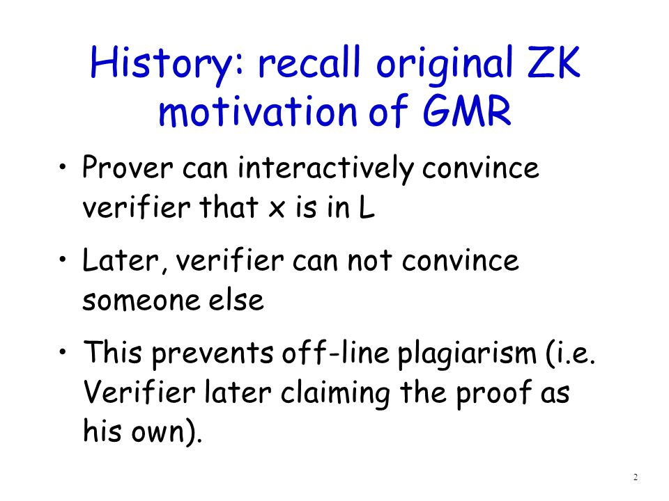 2 History: recall original ZK motivation of GMR Prover can interactively convince verifier that x is in L Later, verifier can not convince someone else This prevents off-line plagiarism (i.e.