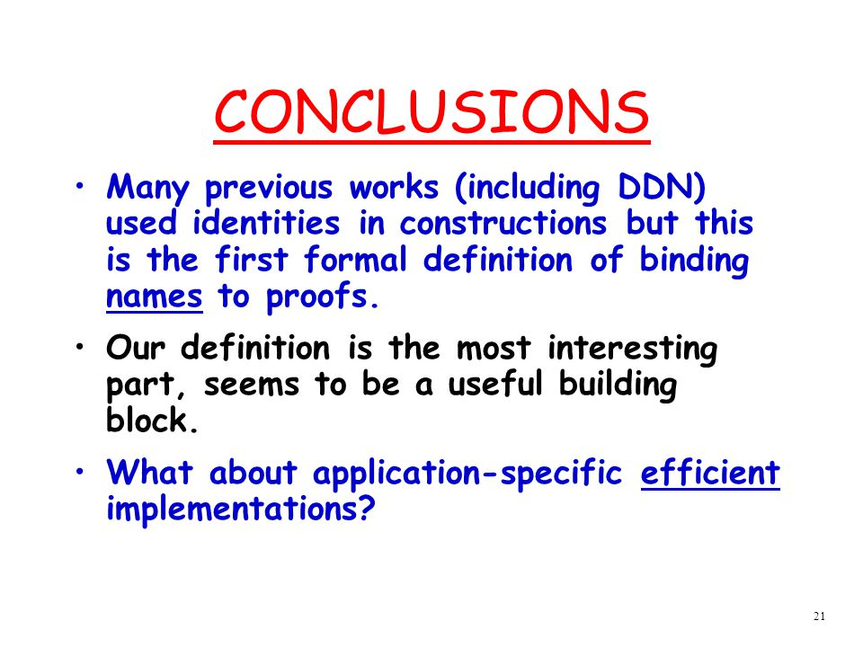 21 CONCLUSIONS Many previous works (including DDN) used identities in constructions but this is the first formal definition of binding names to proofs.