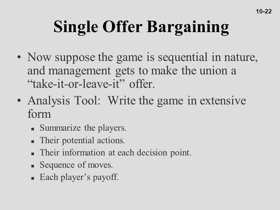 Single Offer Bargaining Now suppose the game is sequential in nature, and management gets to make the union a take-it-or-leave-it offer.