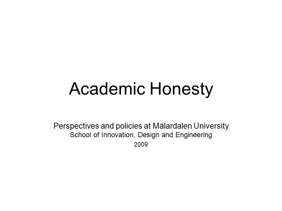 Academic Honesty Perspectives and policies at Mälardalen University School of Innovation, Design and Engineering 2009