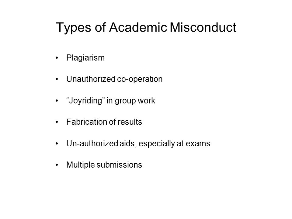 Types of Academic Misconduct Plagiarism Unauthorized co-operation Joyriding in group work Fabrication of results Un-authorized aids, especially at exams Multiple submissions
