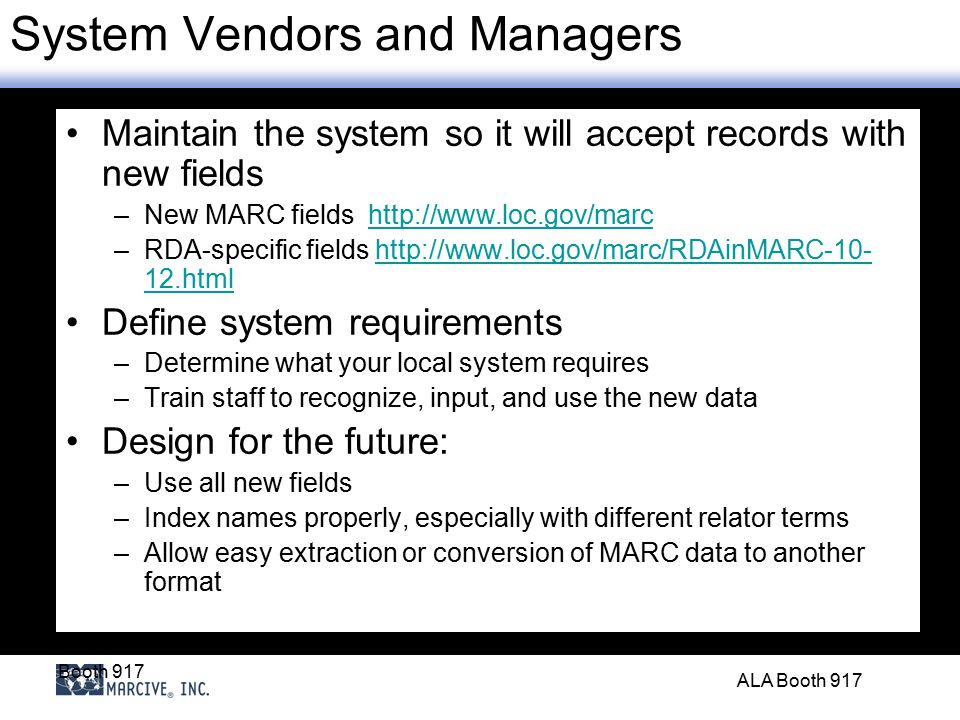 Booth 917 ALA Booth 917 System Vendors and Managers Maintain the system so it will accept records with new fields –New MARC fields http://www.loc.gov/marchttp://www.loc.gov/marc –RDA-specific fields http://www.loc.gov/marc/RDAinMARC-10- 12.htmlhttp://www.loc.gov/marc/RDAinMARC-10- 12.html Define system requirements –Determine what your local system requires –Train staff to recognize, input, and use the new data Design for the future: –Use all new fields –Index names properly, especially with different relator terms –Allow easy extraction or conversion of MARC data to another format