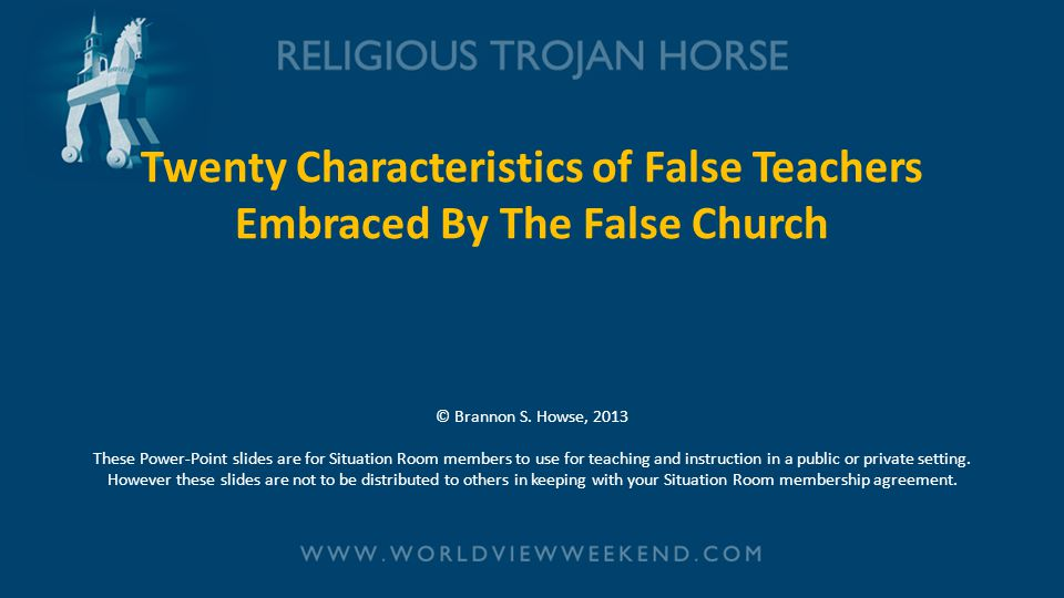 Twenty Characteristics of False Teachers Embraced By The False Church © Brannon S. Howse, 2013 These Power-Point slides are for Situation Room members