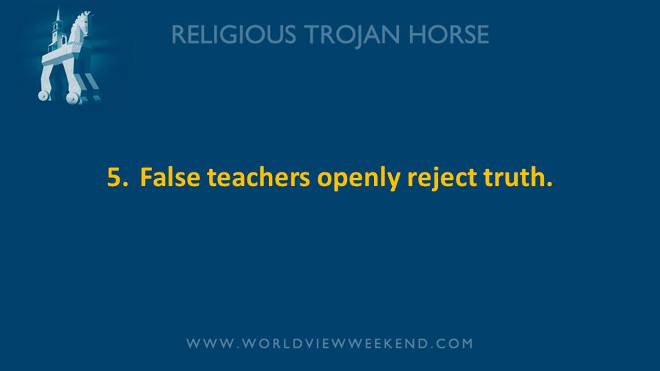 5.False teachers openly reject truth.