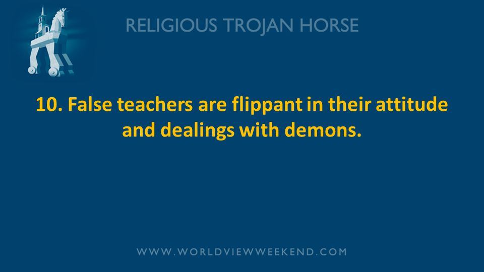 10. False teachers are flippant in their attitude and dealings with demons.
