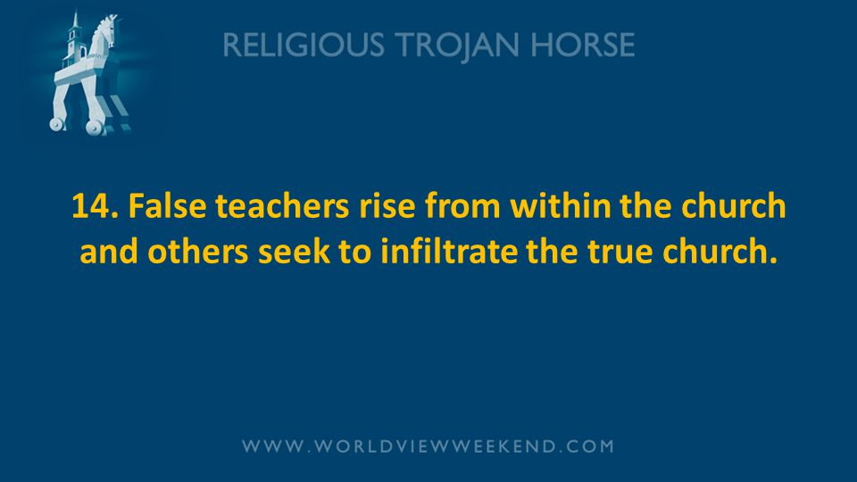 14. False teachers rise from within the church and others seek to infiltrate the true church.