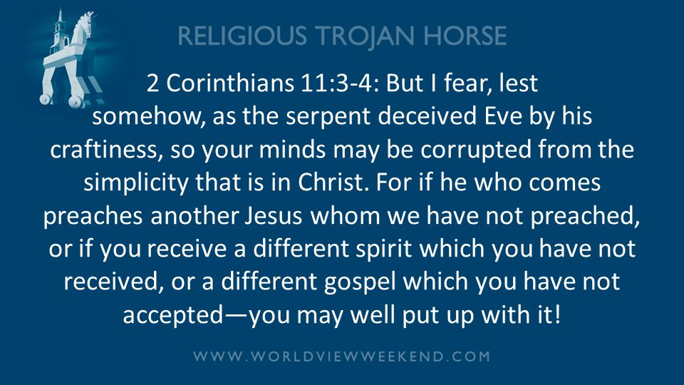 2 Corinthians 11:3-4: But I fear, lest somehow, as the serpent deceived Eve by his craftiness, so your minds may be corrupted from the simplicity that