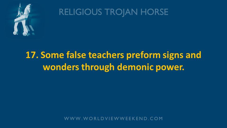 17. Some false teachers preform signs and wonders through demonic power.